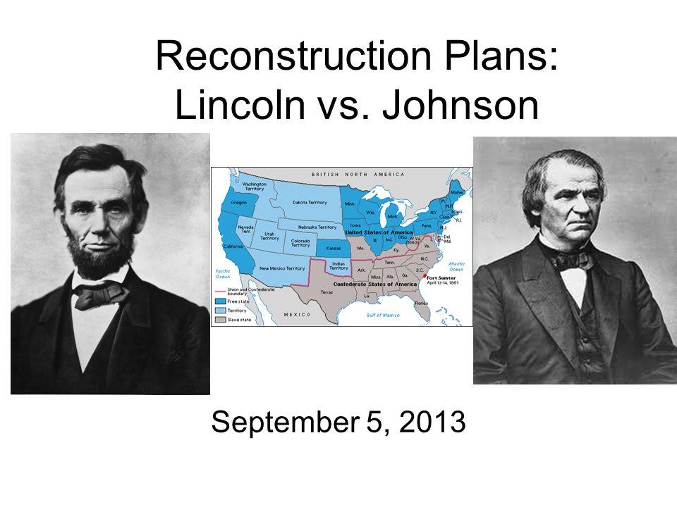 Reconstruction Plans: Lincoln vs. Johnson September 5, 2013
