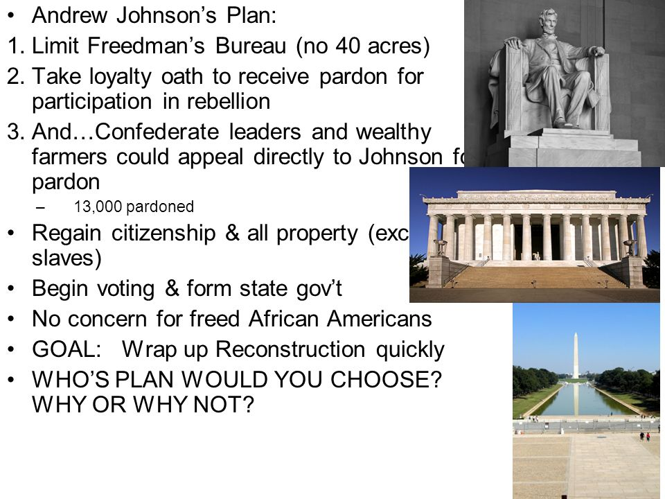 Andrew Johnsons Plan: 1.Limit Freedmans Bureau (no 40 acres) 2.Take loyalty oath to receive pardon for participation in rebellion 3.And…Confederate le