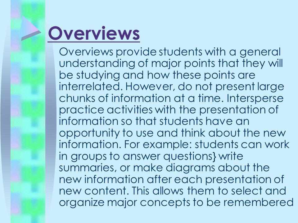 Overviews Overviews provide students with a general understanding of major points that they will be studying and how these points are interrelated. Ho