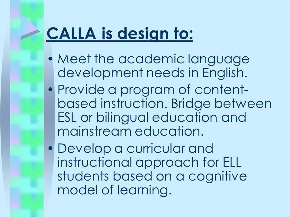 CALLA is design to: Meet the academic language development needs in English. Provide a program of content- based instruction. Bridge between ESL or bi