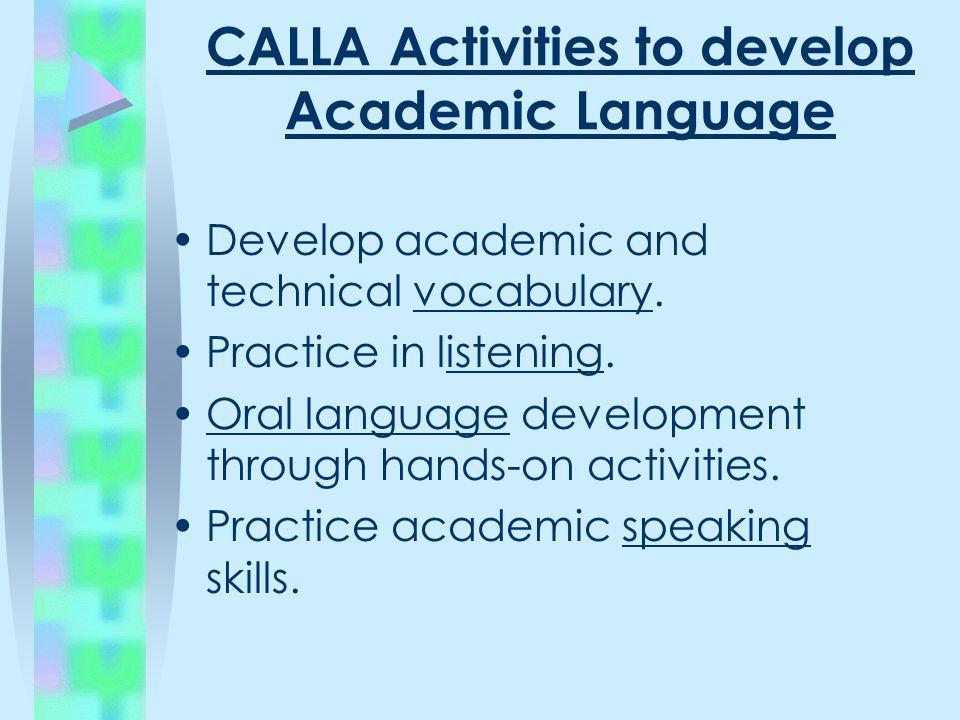 CALLA Activities to develop Academic Language Develop academic and technical vocabulary. Practice in listening. Oral language development through hand