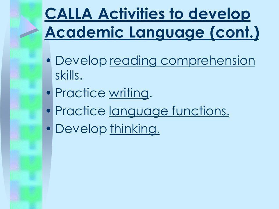 CALLA Activities to develop Academic Language (cont.) Develop reading comprehension skills. Practice writing. Practice language functions. Develop thi