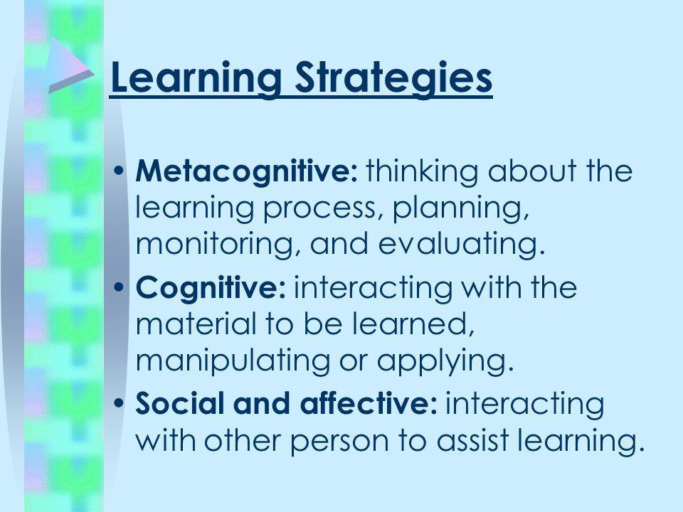 Learning Strategies Metacognitive: thinking about the learning process, planning, monitoring, and evaluating. Cognitive: interacting with the material