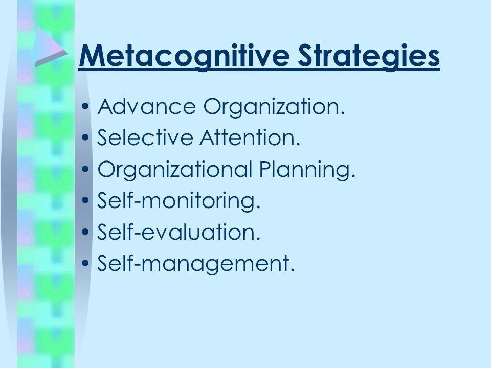 Metacognitive Strategies Advance Organization. Selective Attention. Organizational Planning. Self-monitoring. Self-evaluation. Self-management.