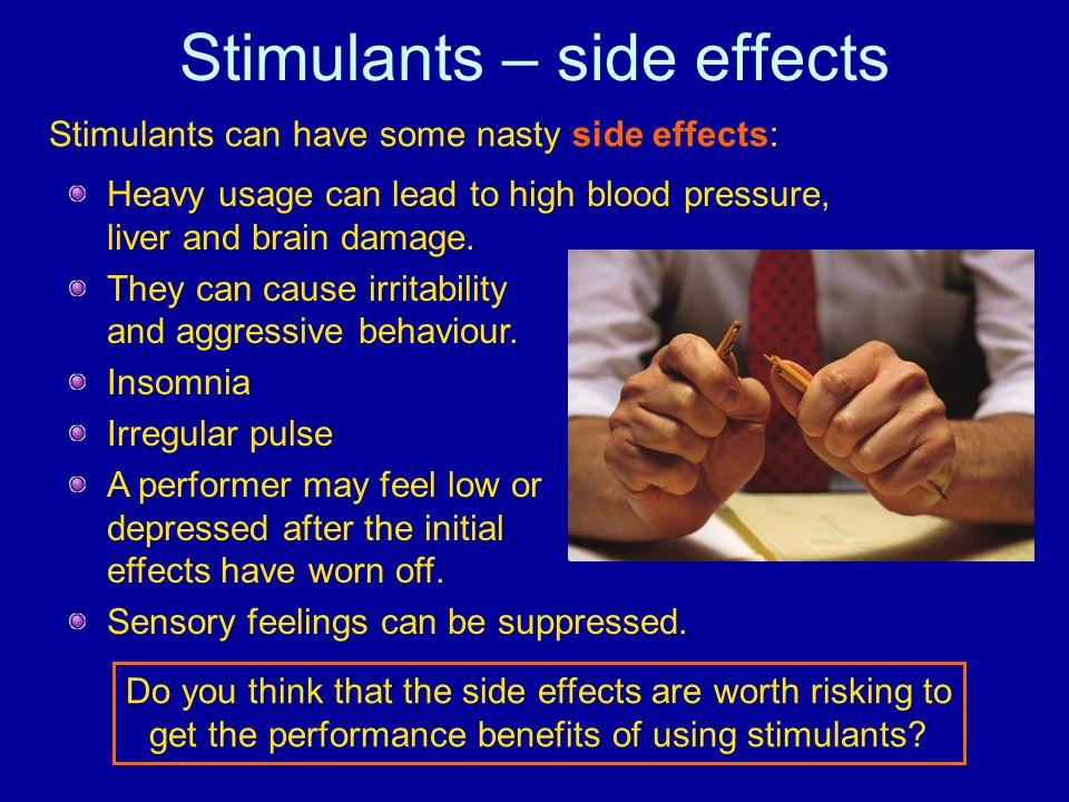Stimulants – side effects Heavy usage can lead to high blood pressure, liver and brain damage. They can cause irritability and aggressive behaviour. I