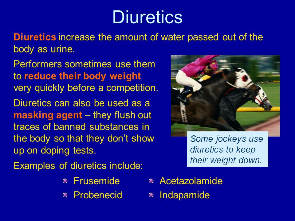 Diuretics Diuretics increase the amount of water passed out of the body as urine. Performers sometimes use them to reduce their body weight very quick