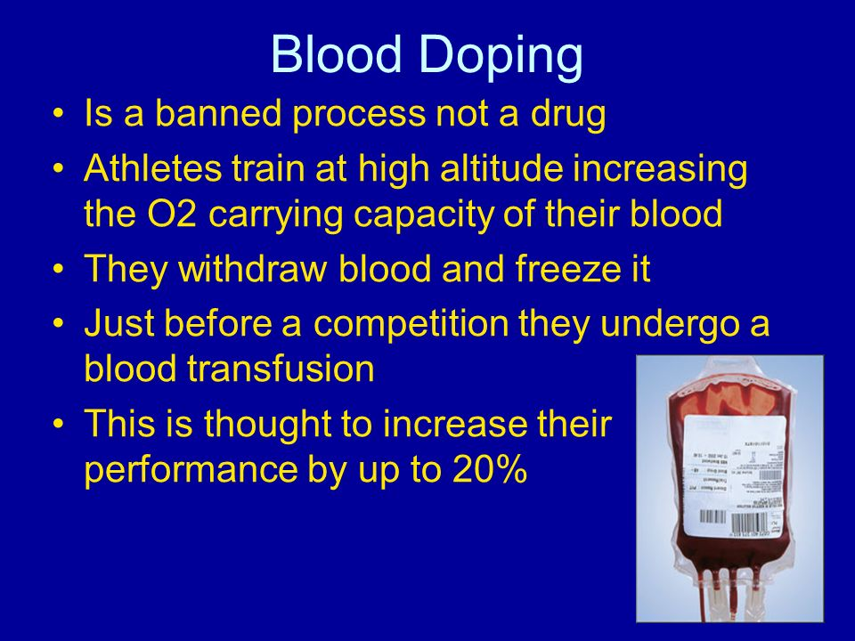 Blood Doping Is a banned process not a drug Athletes train at high altitude increasing the O2 carrying capacity of their blood They withdraw blood and
