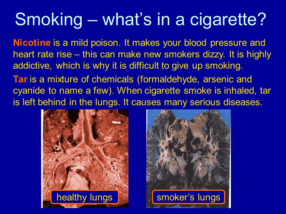 Smoking – whats in a cigarette? Nicotine is a mild poison. It makes your blood pressure and heart rate rise – this can make new smokers dizzy. It is h