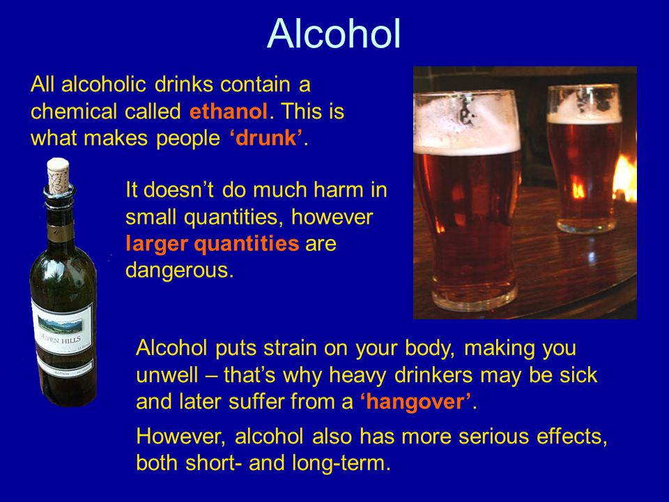 Alcohol All alcoholic drinks contain a chemical called ethanol. This is what makes people drunk. It doesnt do much harm in small quantities, however l