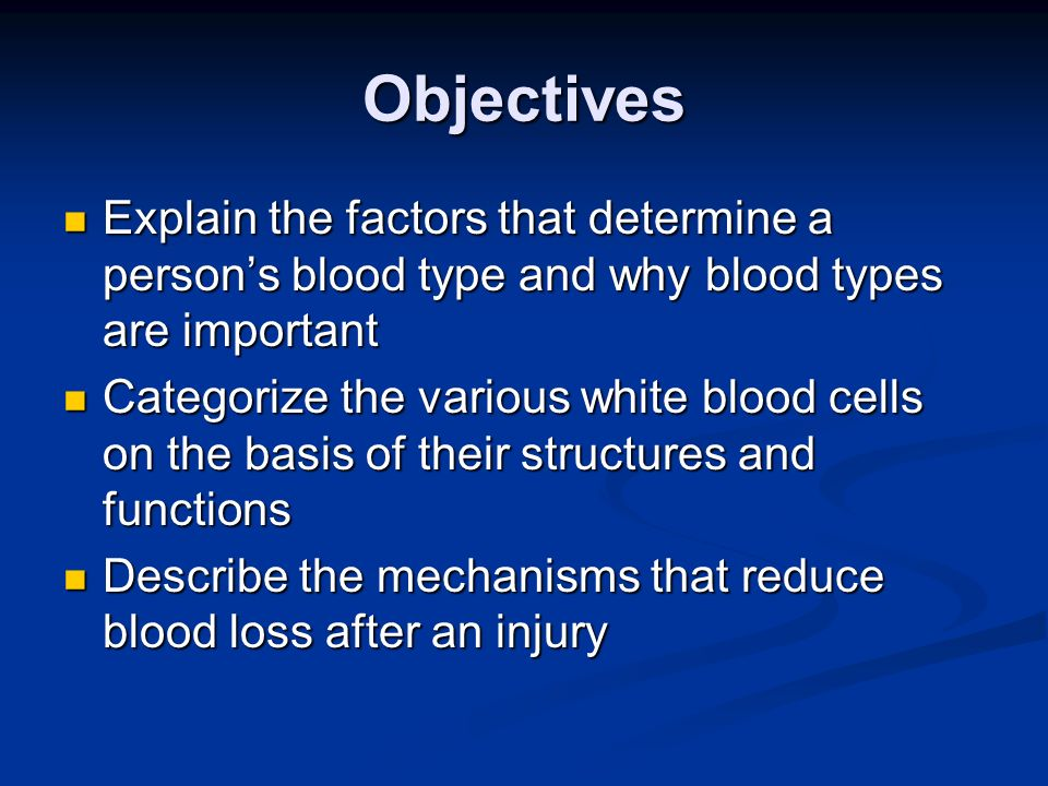 Objectives Explain the factors that determine a persons blood type and why blood types are important Explain the factors that determine a persons bloo