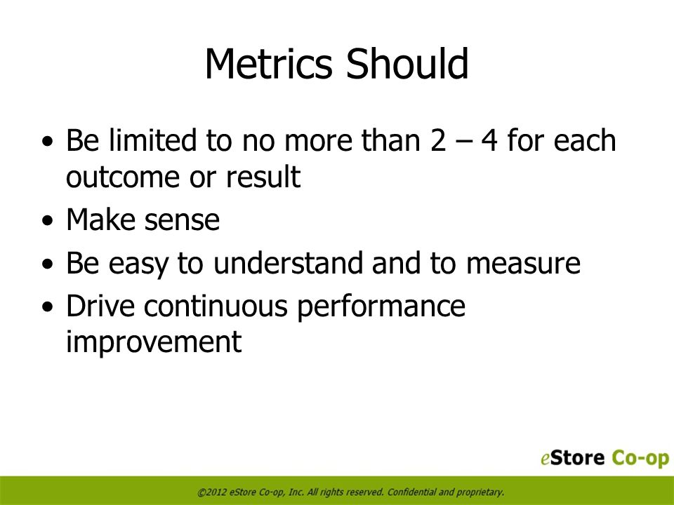 Metrics Should Be limited to no more than 2 – 4 for each outcome or result Make sense Be easy to understand and to measure Drive continuous performance improvement
