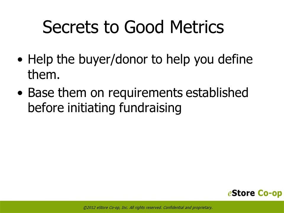 Secrets to Good Metrics Help the buyer/donor to help you define them.