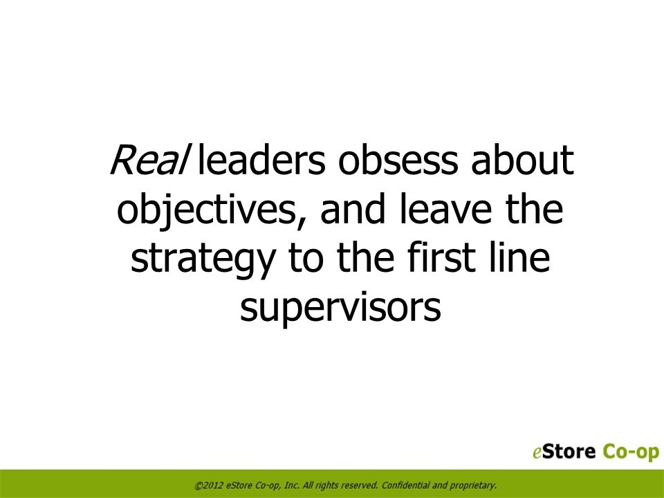 Real leaders obsess about objectives, and leave the strategy to the first line supervisors