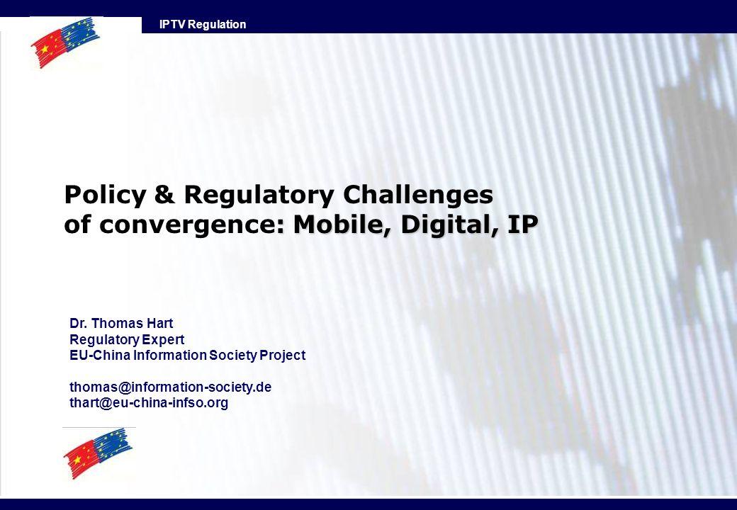 IPTV Regulation : Mobile, Digital, IP Policy & Regulatory Challenges of convergence: Mobile, Digital, IP Dr. Thomas Hart Regulatory Expert EU-China In