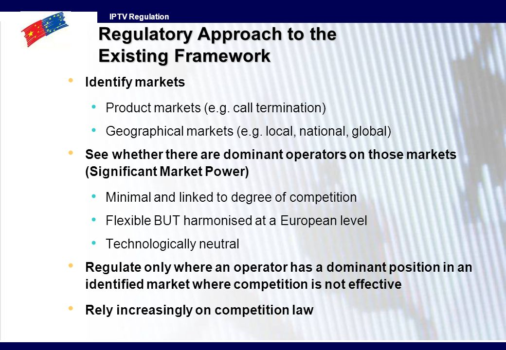 IPTV Regulation Identify markets Product markets (e.g. call termination) Geographical markets (e.g. local, national, global) See whether there are dom