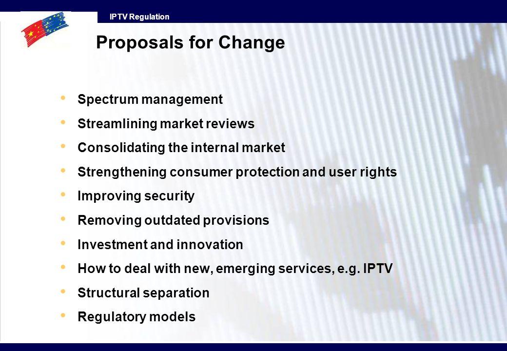 IPTV Regulation Proposals for Change Spectrum management Streamlining market reviews Consolidating the internal market Strengthening consumer protecti