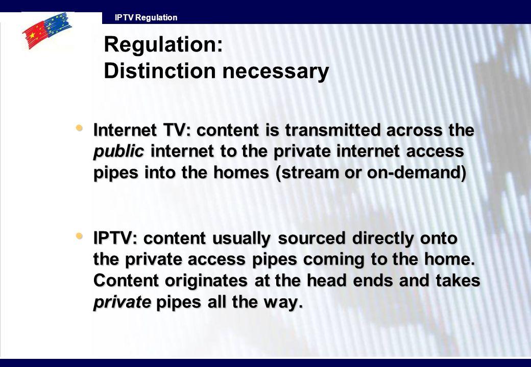 IPTV Regulation Regulation: Distinction necessary Internet TV: content is transmitted across the public internet to the private internet access pipes