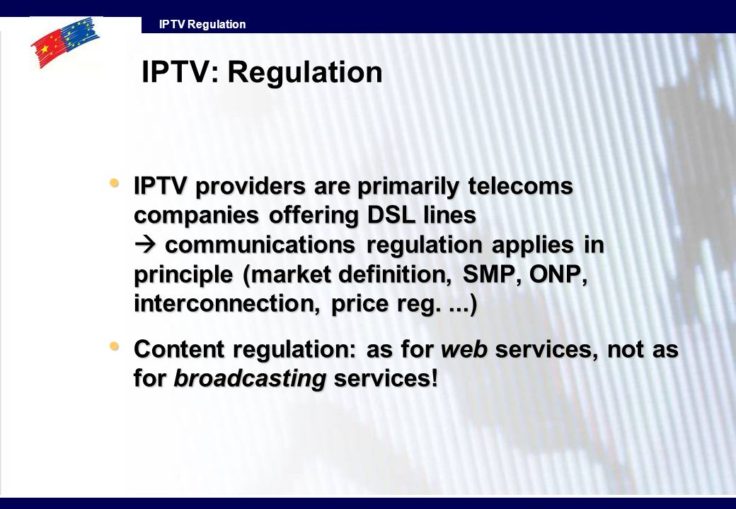 IPTV Regulation IPTV: Regulation IPTV providers are primarily telecoms companies offering DSL lines communications regulation applies in principle (ma