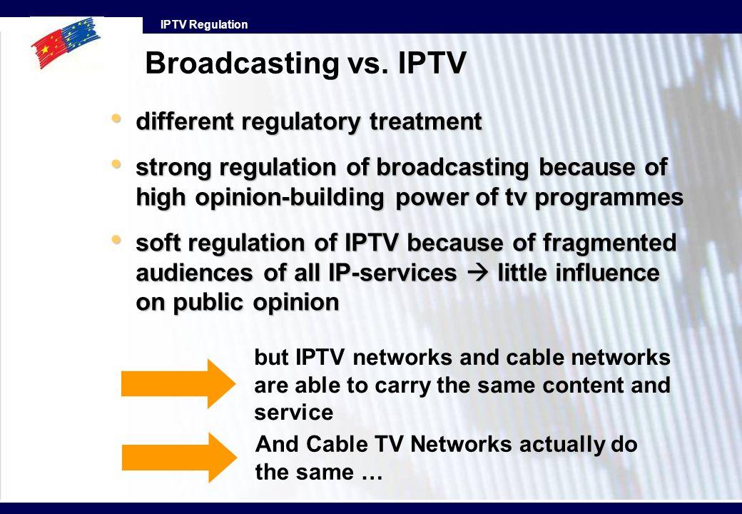 IPTV Regulation Broadcasting vs. IPTV different regulatory treatment different regulatory treatment strong regulation of broadcasting because of high