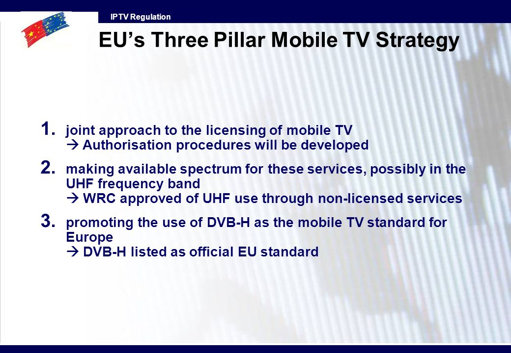 IPTV Regulation EUs Three Pillar Mobile TV Strategy 1. joint approach to the licensing of mobile TV Authorisation procedures will be developed 2. maki