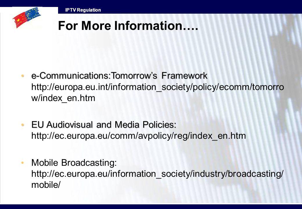 IPTV Regulation For More Information…. e-Communications:Tomorrows Framework e-Communications:Tomorrows Framework http://europa.eu.int/information_soci