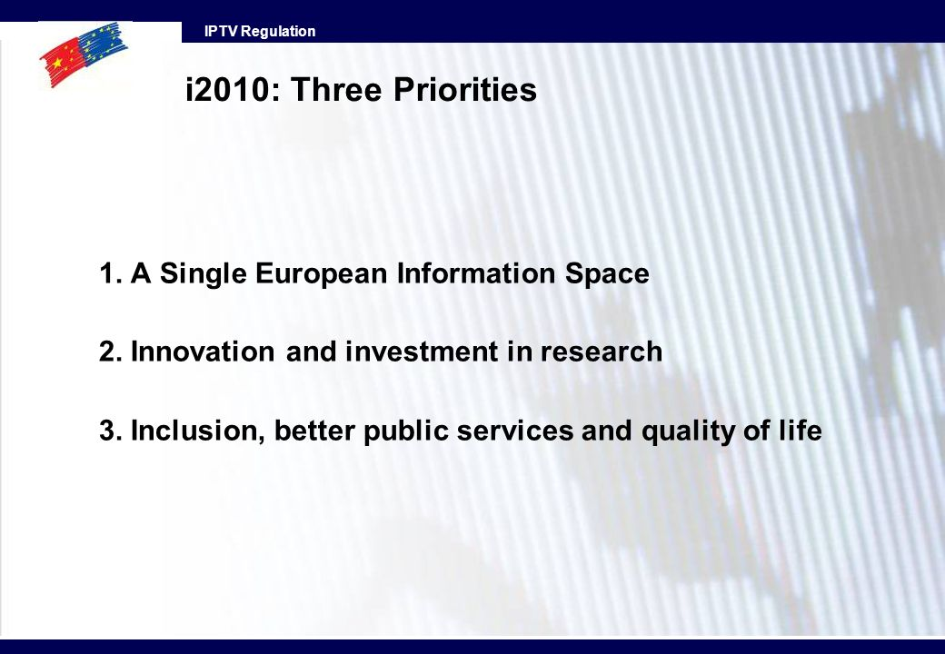 IPTV Regulation i2010: Three Priorities 1. A Single European Information Space 2. Innovation and investment in research 3. Inclusion, better public se