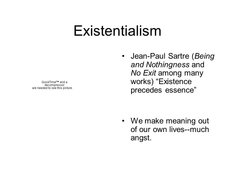Existentialism Jean-Paul Sartre (Being and Nothingness and No Exit among many works) Existence precedes essence We make meaning out of our own lives--much angst.
