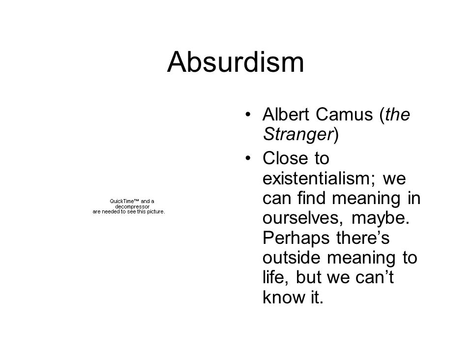 Absurdism Albert Camus (the Stranger) Close to existentialism; we can find meaning in ourselves, maybe.