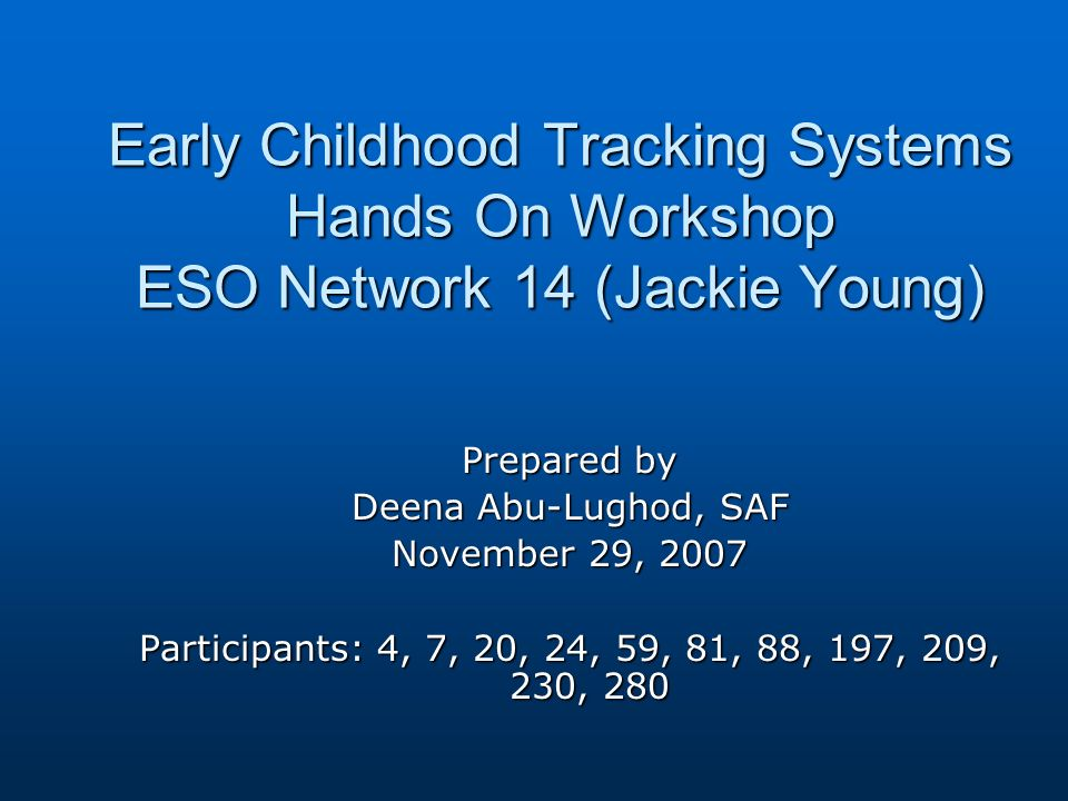 Early Childhood Tracking Systems Hands On Workshop ESO Network 14 (Jackie Young) Prepared by Deena Abu-Lughod, SAF November 29, 2007 Participants: 4, 7, 20, 24, 59, 81, 88, 197, 209, 230, 280
