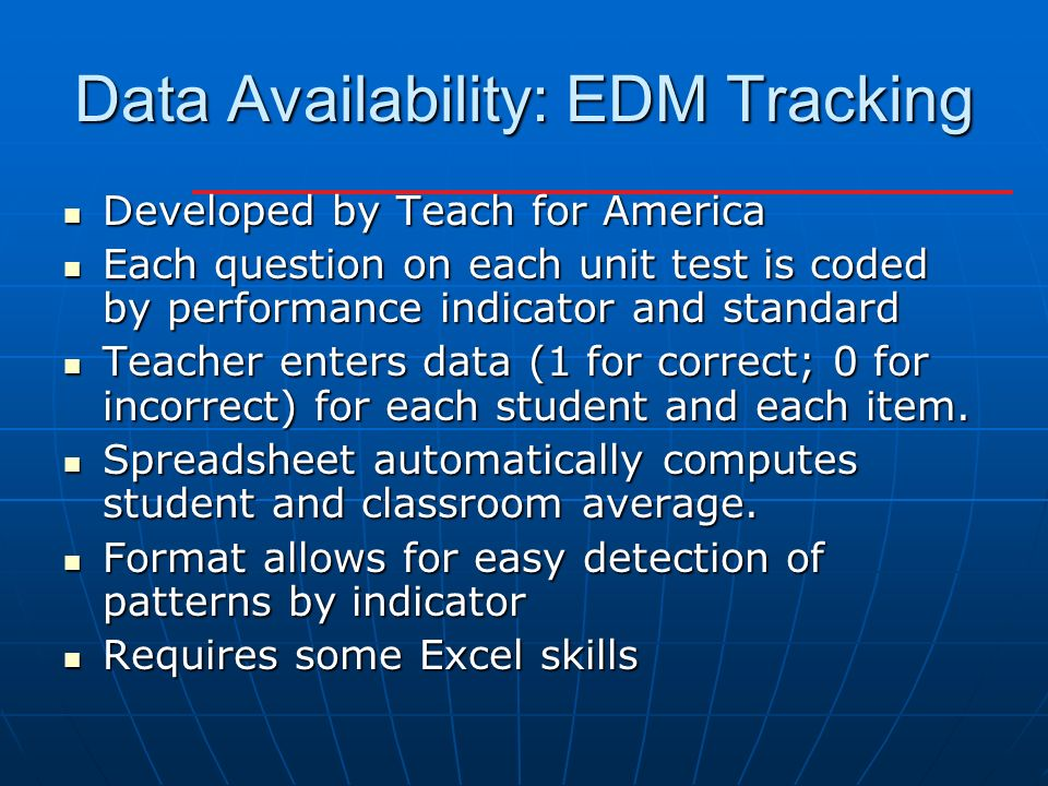 Data Availability: EDM Tracking Developed by Teach for America Developed by Teach for America Each question on each unit test is coded by performance indicator and standard Each question on each unit test is coded by performance indicator and standard Teacher enters data (1 for correct; 0 for incorrect) for each student and each item.
