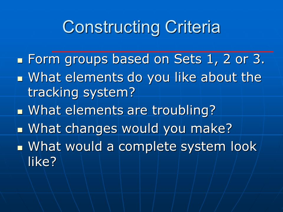 Constructing Criteria Form groups based on Sets 1, 2 or 3. Form groups based on Sets 1, 2 or 3. What elements do you like about the tracking system? W
