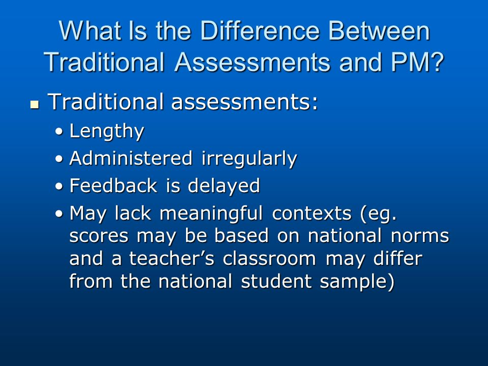 What Is the Difference Between Traditional Assessments and PM? Traditional assessments: Traditional assessments: LengthyLengthy Administered irregular