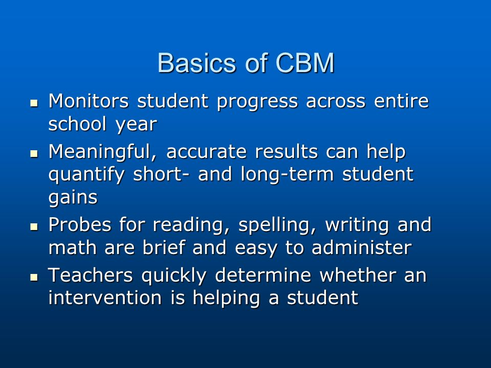 Basics of CBM Monitors student progress across entire school year Monitors student progress across entire school year Meaningful, accurate results can help quantify short- and long-term student gains Meaningful, accurate results can help quantify short- and long-term student gains Probes for reading, spelling, writing and math are brief and easy to administer Probes for reading, spelling, writing and math are brief and easy to administer Teachers quickly determine whether an intervention is helping a student Teachers quickly determine whether an intervention is helping a student