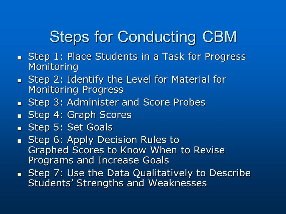Steps for Conducting CBM Step 1: Place Students in a Task for Progress Monitoring Step 1: Place Students in a Task for Progress Monitoring Step 2: Identify the Level for Material for Monitoring Progress Step 2: Identify the Level for Material for Monitoring Progress Step 3: Administer and Score Probes Step 3: Administer and Score Probes Step 4: Graph Scores Step 4: Graph Scores Step 5: Set Goals Step 5: Set Goals Step 6: Apply Decision Rules to Graphed Scores to Know When to Revise Programs and Increase Goals Step 6: Apply Decision Rules to Graphed Scores to Know When to Revise Programs and Increase Goals Step 7: Use the Data Qualitatively to Describe Students Strengths and Weaknesses Step 7: Use the Data Qualitatively to Describe Students Strengths and Weaknesses
