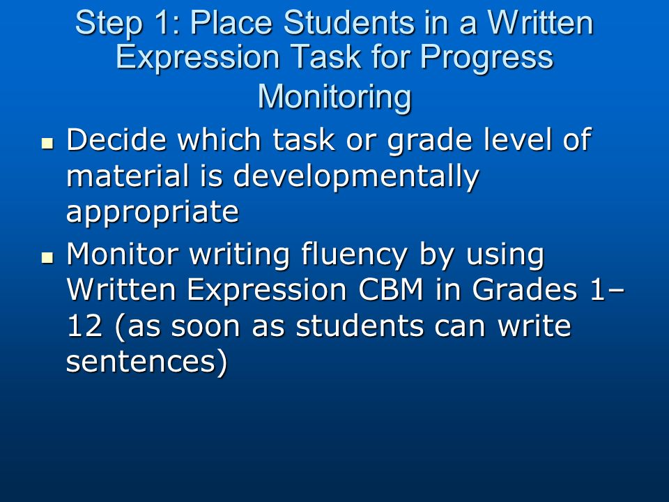 Step 1: Place Students in a Written Expression Task for Progress Monitoring Decide which task or grade level of material is developmentally appropriat