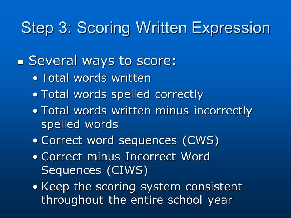 Step 3: Scoring Written Expression Several ways to score: Several ways to score: Total words writtenTotal words written Total words spelled correctlyTotal words spelled correctly Total words written minus incorrectly spelled wordsTotal words written minus incorrectly spelled words Correct word sequences (CWS)Correct word sequences (CWS) Correct minus Incorrect Word Sequences (CIWS)Correct minus Incorrect Word Sequences (CIWS) Keep the scoring system consistent throughout the entire school yearKeep the scoring system consistent throughout the entire school year