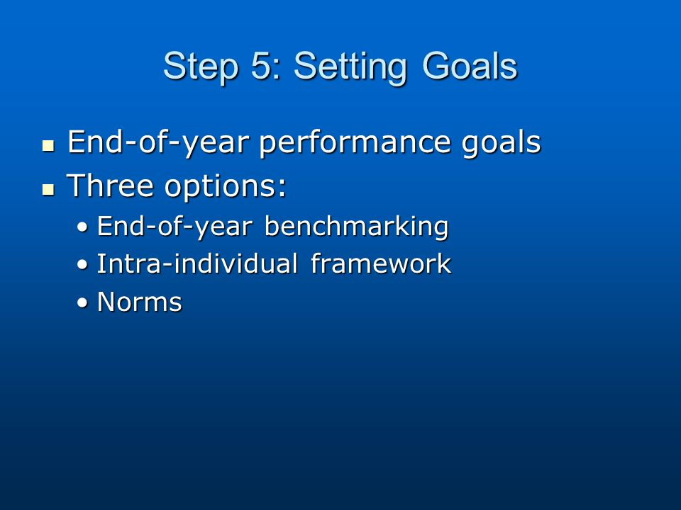Step 5: Setting Goals End-of-year performance goals End-of-year performance goals Three options: Three options: End-of-year benchmarkingEnd-of-year be