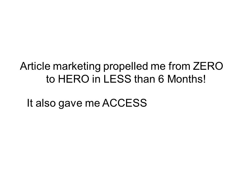 Article marketing propelled me from ZERO to HERO in LESS than 6 Months! It also gave me ACCESS