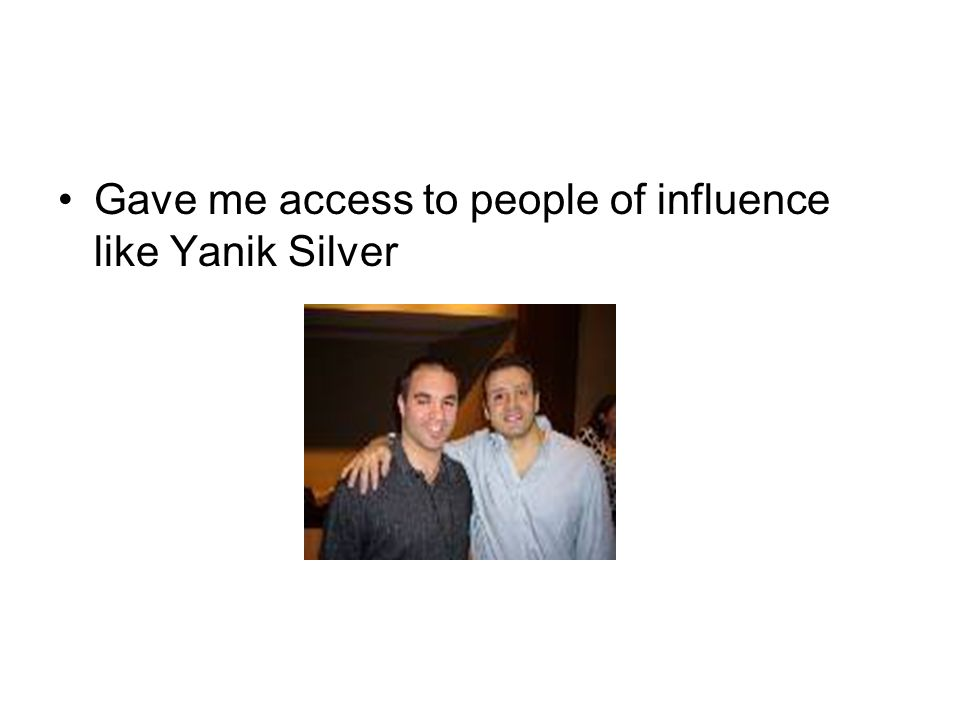 Gave me access to people of influence like Yanik Silver