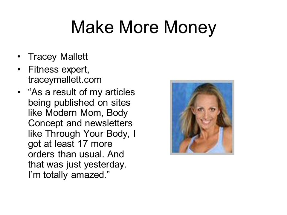 Make More Money Tracey Mallett Fitness expert, traceymallett.com As a result of my articles being published on sites like Modern Mom, Body Concept and newsletters like Through Your Body, I got at least 17 more orders than usual.