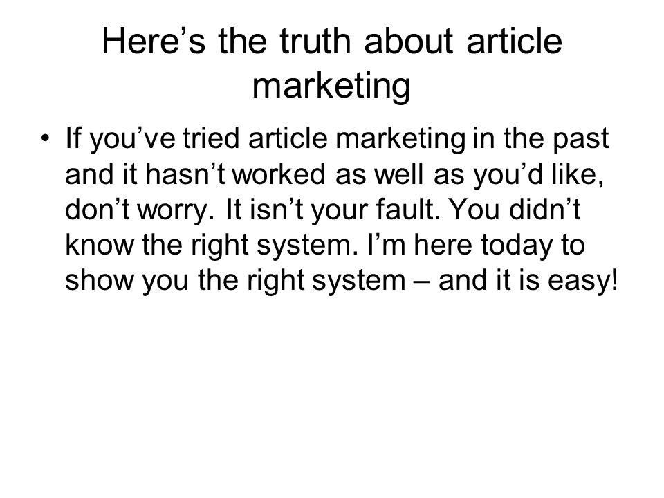 Heres the truth about article marketing If youve tried article marketing in the past and it hasnt worked as well as youd like, dont worry.