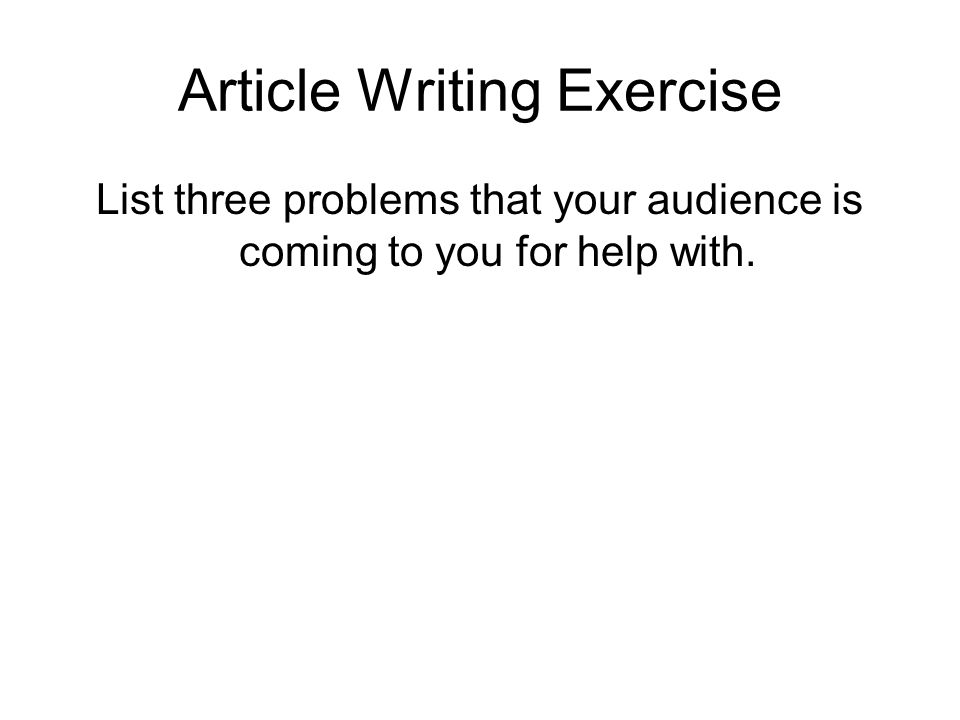 Article Writing Exercise List three problems that your audience is coming to you for help with.