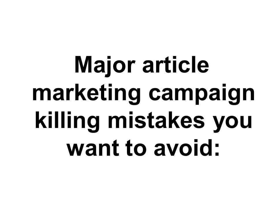 Major article marketing campaign killing mistakes you want to avoid: