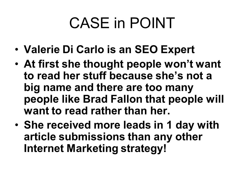 CASE in POINT Valerie Di Carlo is an SEO Expert At first she thought people wont want to read her stuff because shes not a big name and there are too many people like Brad Fallon that people will want to read rather than her.