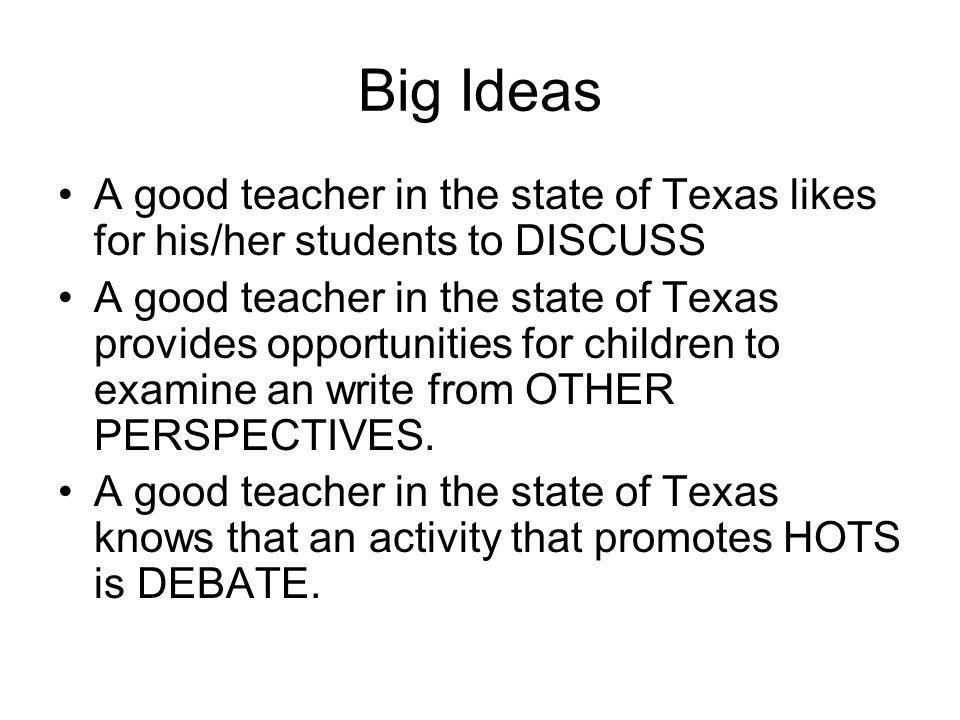 Big Ideas A good teacher in the state of Texas likes for his/her students to DISCUSS A good teacher in the state of Texas provides opportunities for c