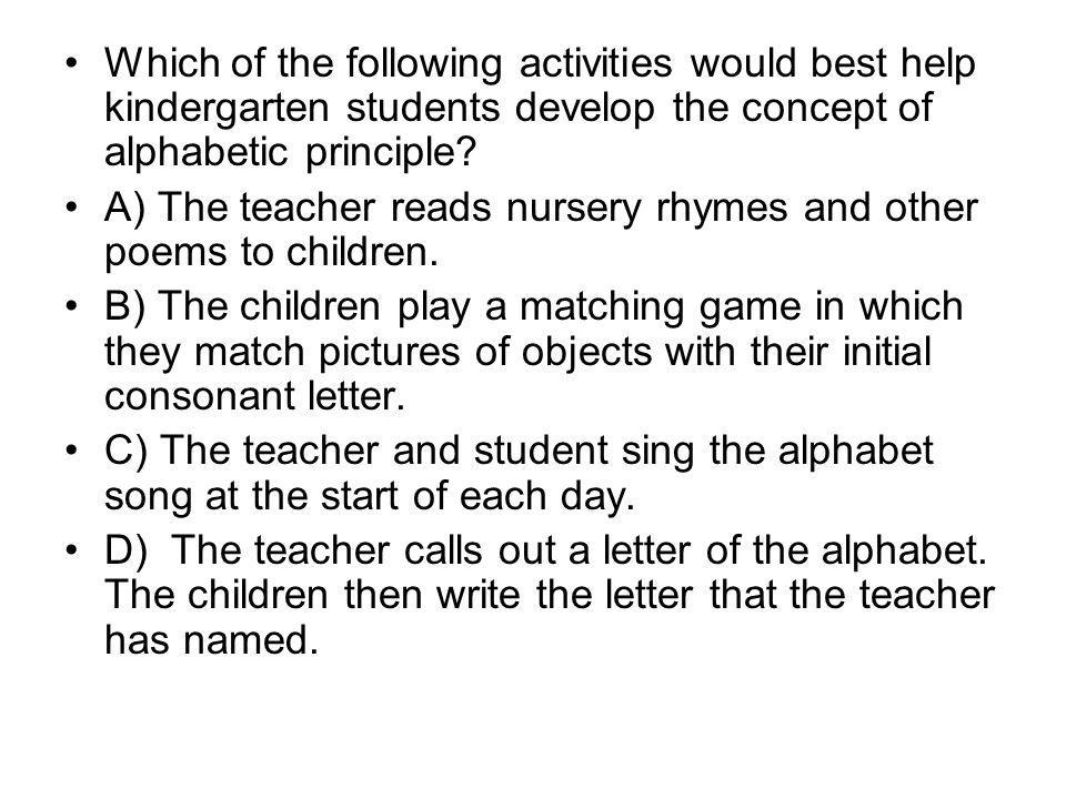 Which of the following activities would best help kindergarten students develop the concept of alphabetic principle? A) The teacher reads nursery rhym