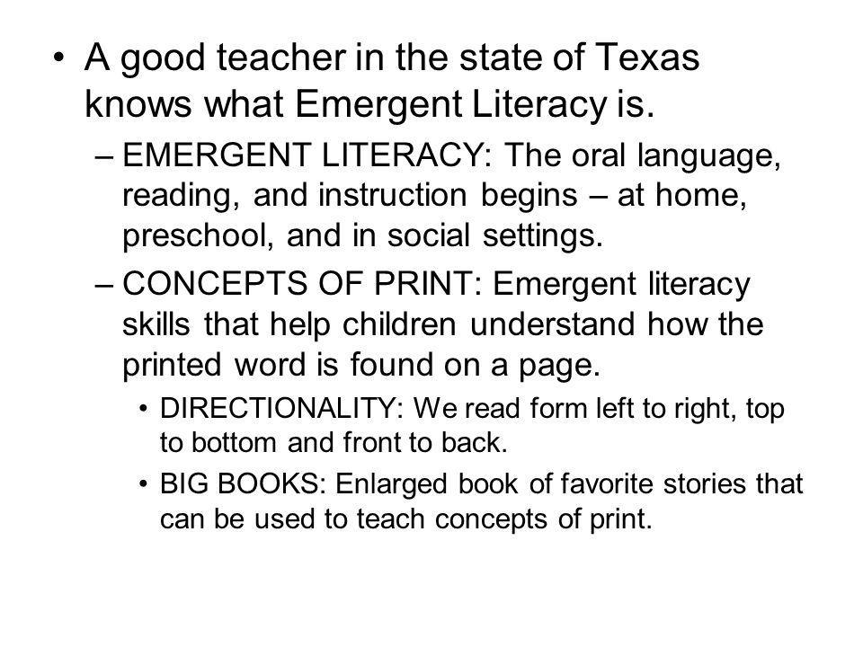 A good teacher in the state of Texas knows what Emergent Literacy is. –EMERGENT LITERACY: The oral language, reading, and instruction begins – at home