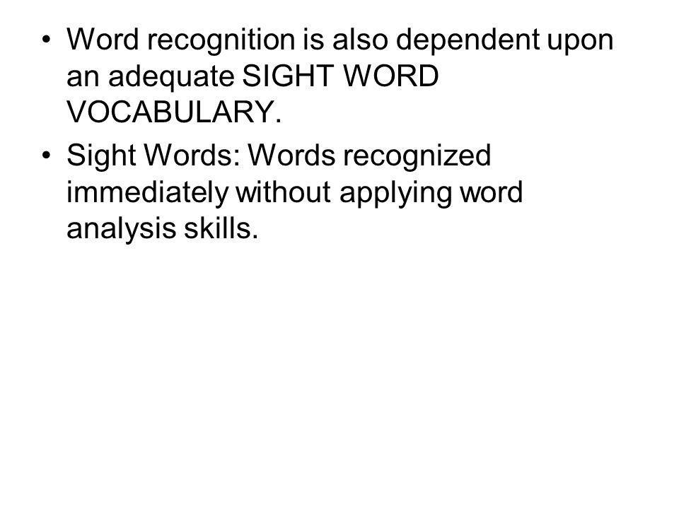 Word recognition is also dependent upon an adequate SIGHT WORD VOCABULARY. Sight Words: Words recognized immediately without applying word analysis sk