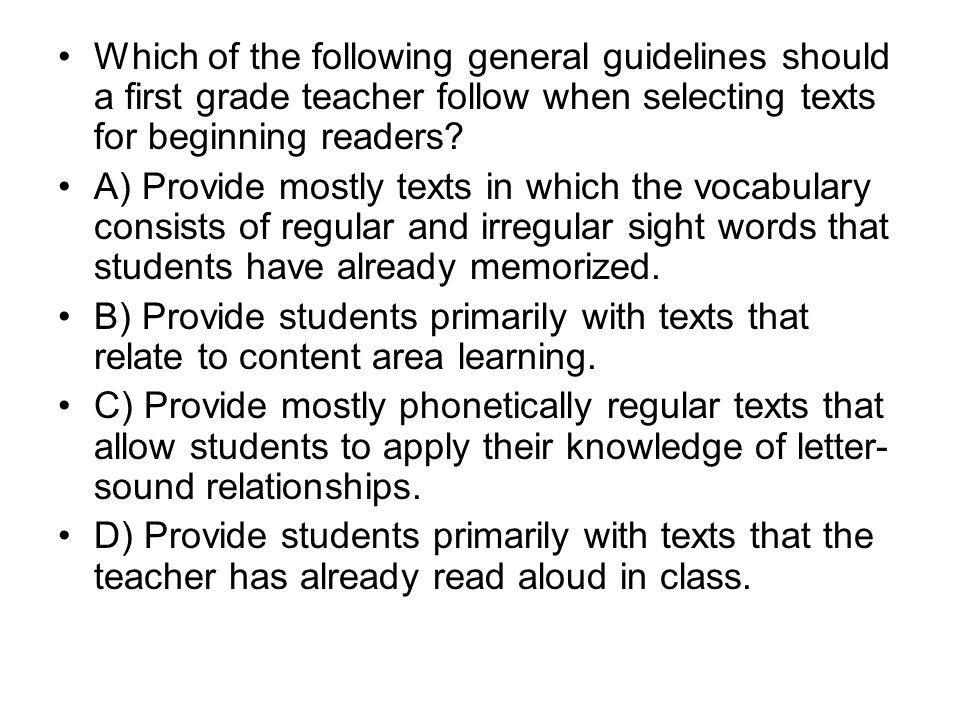 Which of the following general guidelines should a first grade teacher follow when selecting texts for beginning readers? A) Provide mostly texts in w