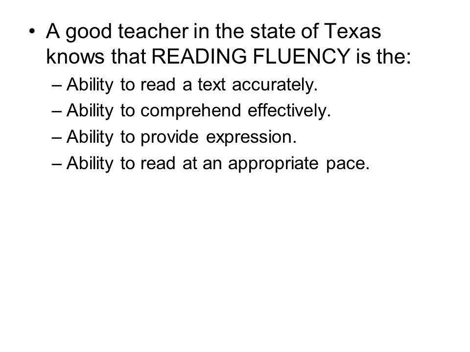 A good teacher in the state of Texas knows that READING FLUENCY is the: –Ability to read a text accurately. –Ability to comprehend effectively. –Abili